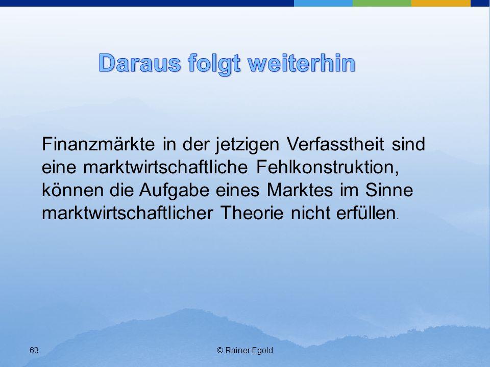 © Rainer Egold63 Finanzmärkte in der jetzigen Verfasstheit sind eine marktwirtschaftliche Fehlkonstruktion, können die Aufgabe eines Marktes im Sinne marktwirtschaftlicher Theorie nicht erfüllen.