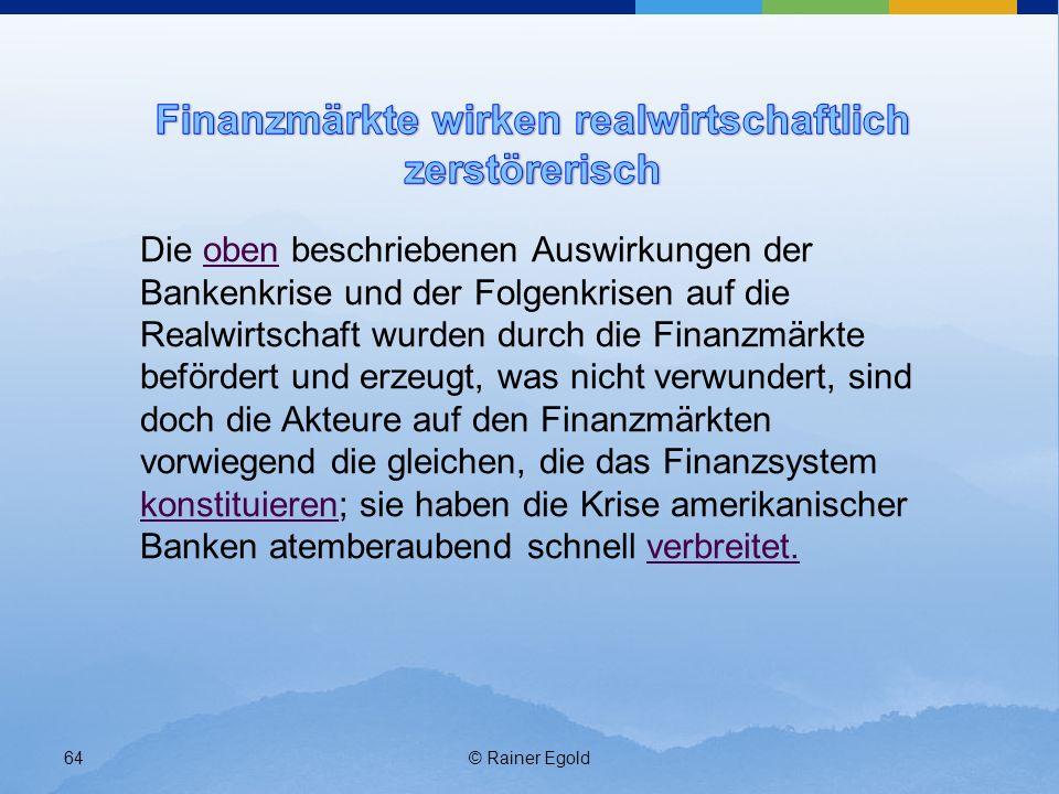 © Rainer Egold64 Die oben beschriebenen Auswirkungen der Bankenkrise und der Folgenkrisen auf die Realwirtschaft wurden durch die Finanzmärkte beförde
