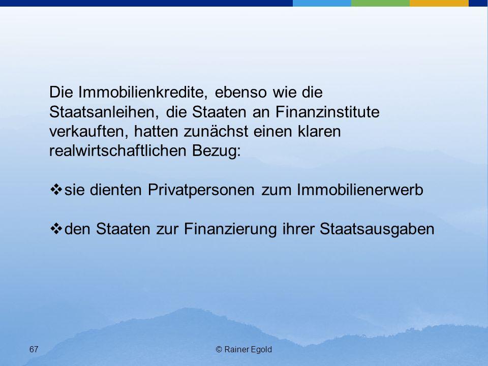© Rainer Egold67 Die Immobilienkredite, ebenso wie die Staatsanleihen, die Staaten an Finanzinstitute verkauften, hatten zunächst einen klaren realwir