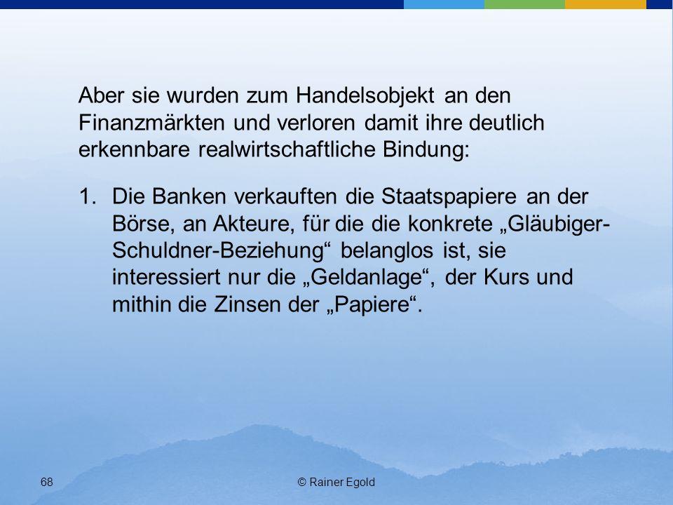 © Rainer Egold68 Aber sie wurden zum Handelsobjekt an den Finanzmärkten und verloren damit ihre deutlich erkennbare realwirtschaftliche Bindung: 1.Die Banken verkauften die Staatspapiere an der Börse, an Akteure, für die die konkrete Gläubiger- Schuldner-Beziehung belanglos ist, sie interessiert nur die Geldanlage, der Kurs und mithin die Zinsen der Papiere.