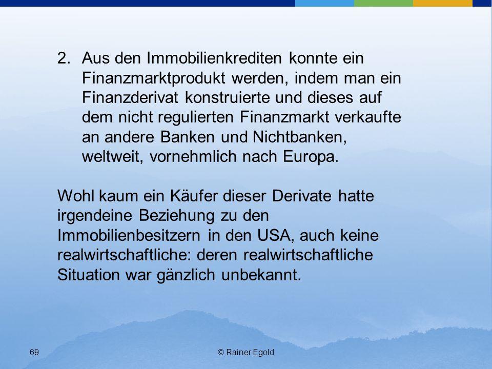© Rainer Egold69 2.Aus den Immobilienkrediten konnte ein Finanzmarktprodukt werden, indem man ein Finanzderivat konstruierte und dieses auf dem nicht