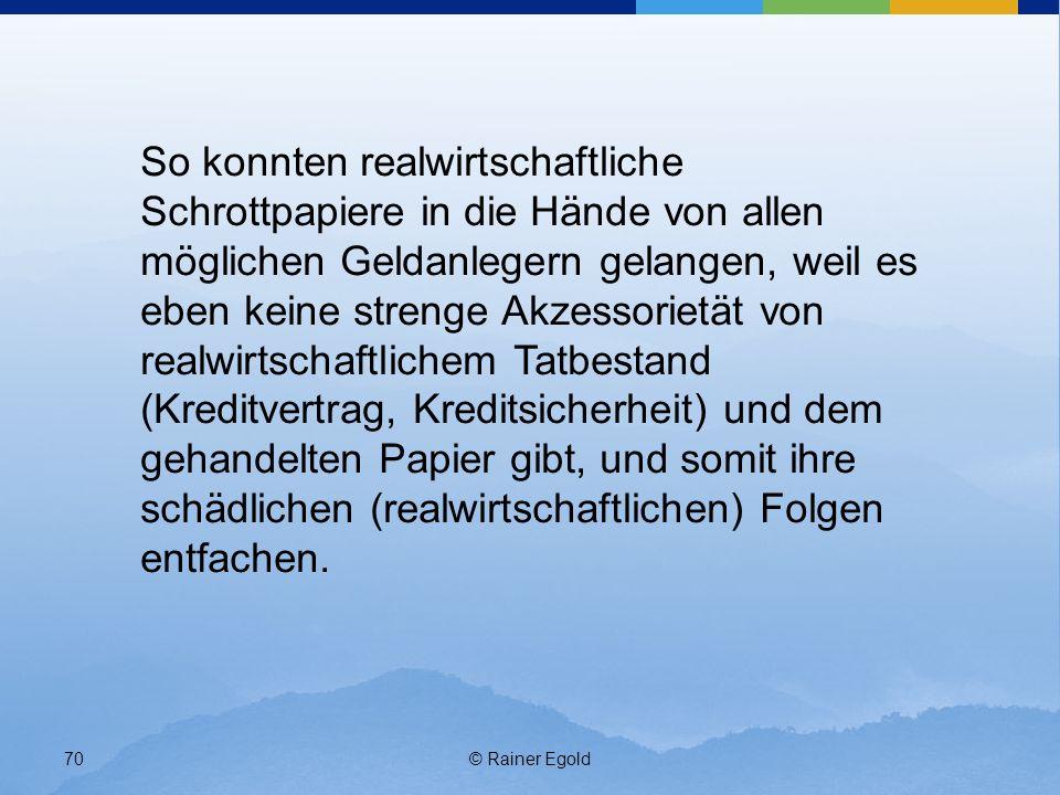 © Rainer Egold70 So konnten realwirtschaftliche Schrottpapiere in die Hände von allen möglichen Geldanlegern gelangen, weil es eben keine strenge Akzessorietät von realwirtschaftlichem Tatbestand (Kreditvertrag, Kreditsicherheit) und dem gehandelten Papier gibt, und somit ihre schädlichen (realwirtschaftlichen) Folgen entfachen.