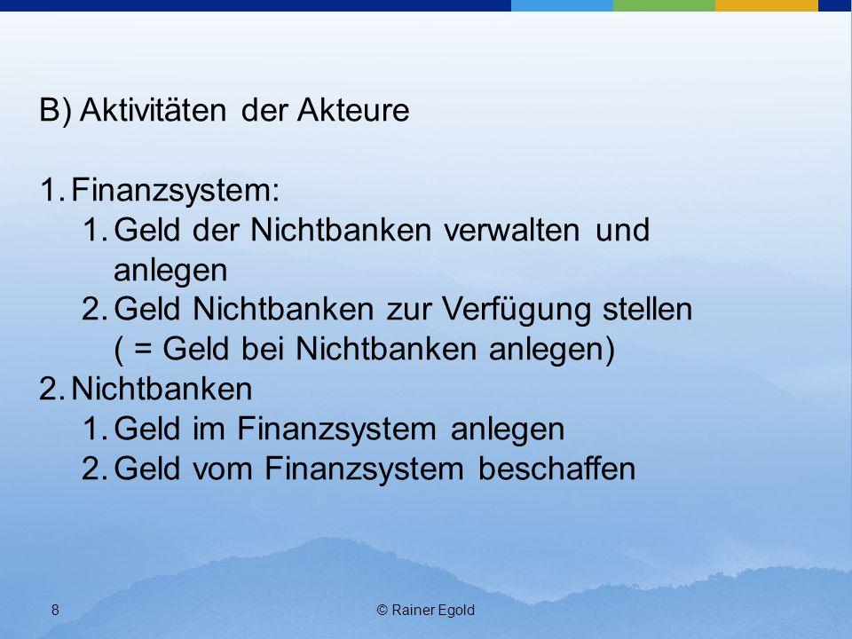 © Rainer Egold8 B) Aktivitäten der Akteure 1.Finanzsystem: 1.Geld der Nichtbanken verwalten und anlegen 2.Geld Nichtbanken zur Verfügung stellen ( = G