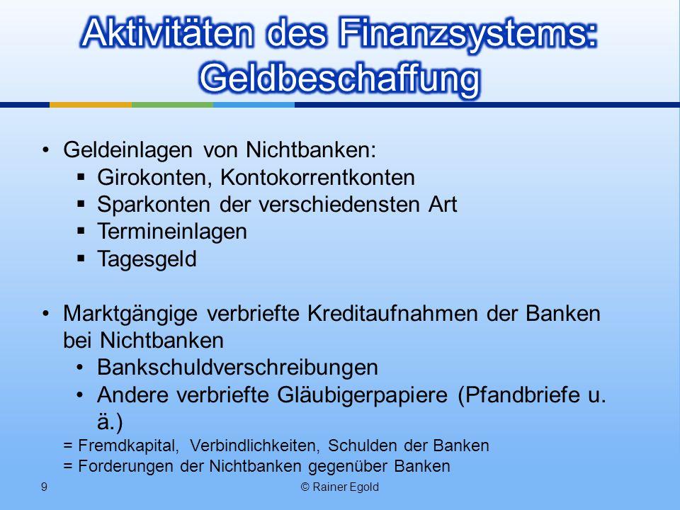 © Rainer Egold9 Geldeinlagen von Nichtbanken: Girokonten, Kontokorrentkonten Sparkonten der verschiedensten Art Termineinlagen Tagesgeld Marktgängige