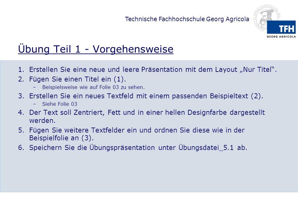 Technische Fachhochschule Georg Agricola Übung Teil 1 - Vorgehensweise 1.Erstellen Sie eine neue und leere Präsentation mit dem Layout Nur Titel.