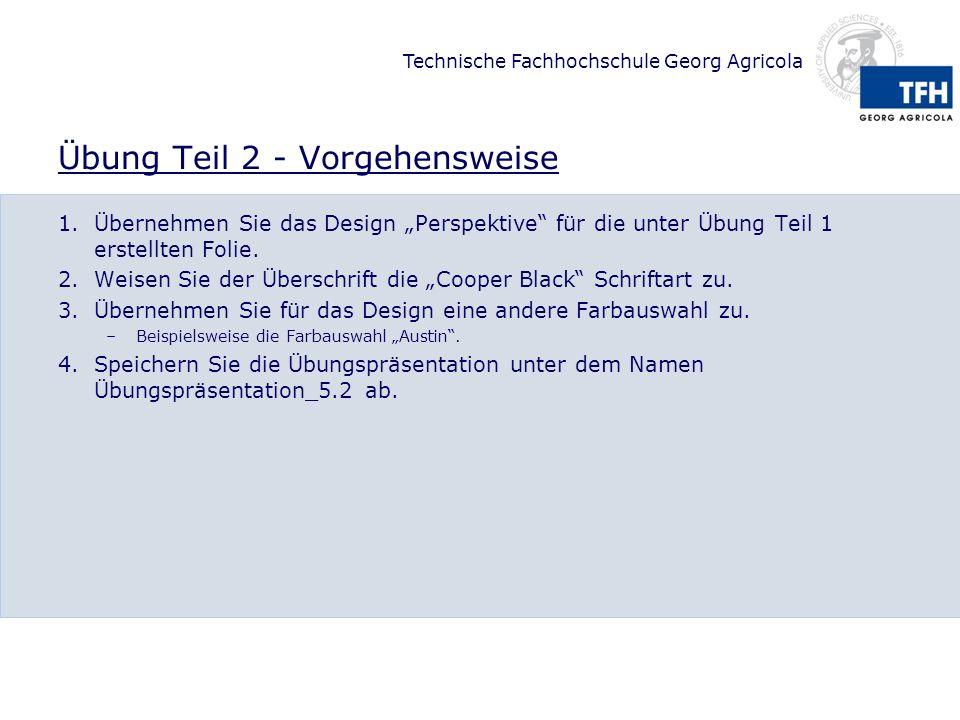 Technische Fachhochschule Georg Agricola Übung Teil 2 - Vorgehensweise 1.Übernehmen Sie das Design Perspektive für die unter Übung Teil 1 erstellten Folie.