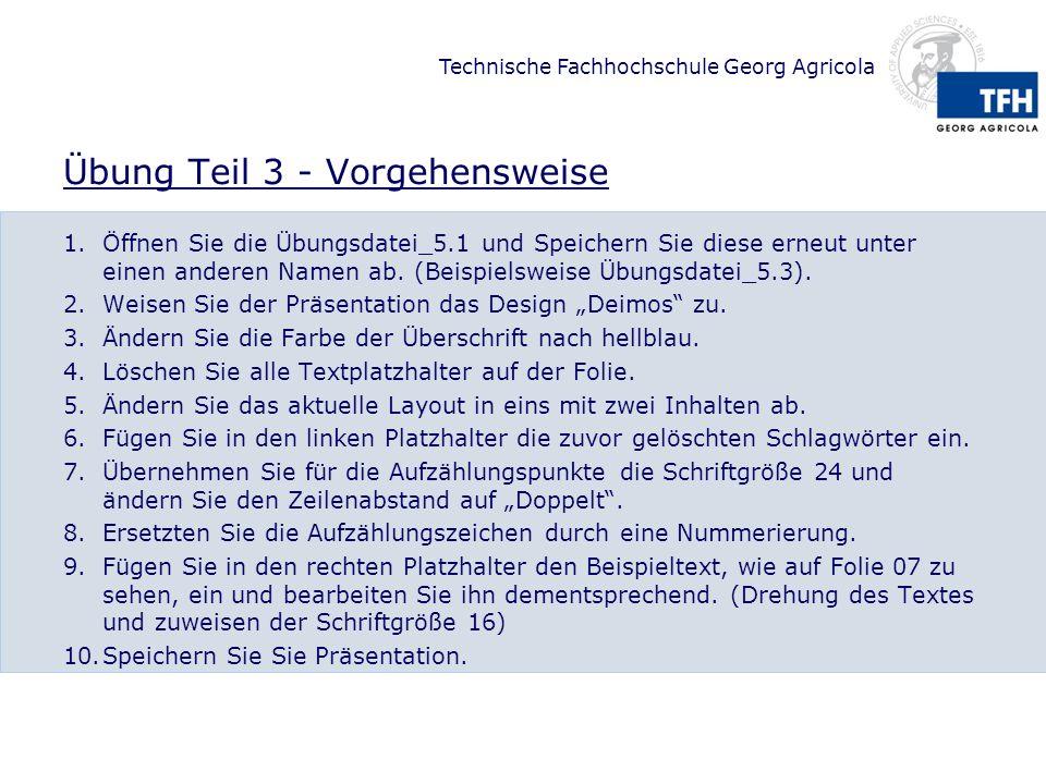 Technische Fachhochschule Georg Agricola Übung Teil 3 - Vorgehensweise 1.Öffnen Sie die Übungsdatei_5.1 und Speichern Sie diese erneut unter einen anderen Namen ab.