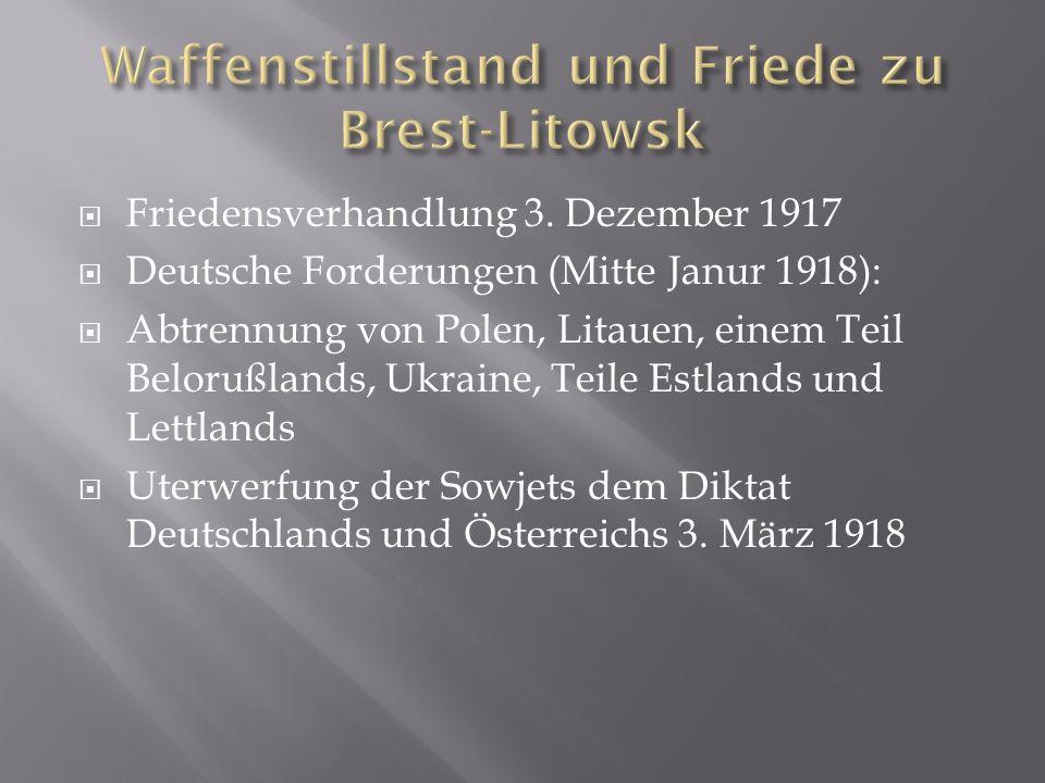 Friedensverhandlung 3. Dezember 1917 Deutsche Forderungen (Mitte Janur 1918): Abtrennung von Polen, Litauen, einem Teil Belorußlands, Ukraine, Teile E