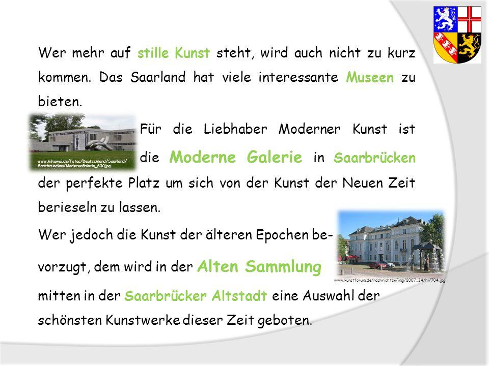 Wer mehr auf stille Kunst steht, wird auch nicht zu kurz kommen. Das Saarland hat viele interessante Museen zu bieten. Für die Liebhaber Moderner Kuns