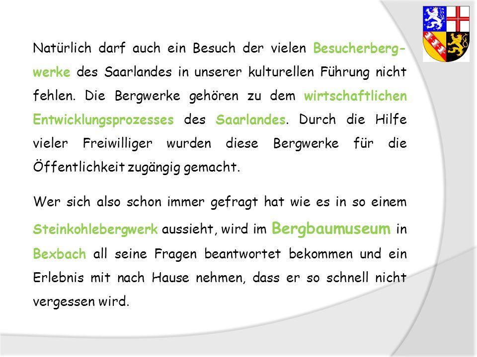 Natürlich darf auch ein Besuch der vielen Besucherberg- werke des Saarlandes in unserer kulturellen Führung nicht fehlen. Die Bergwerke gehören zu dem
