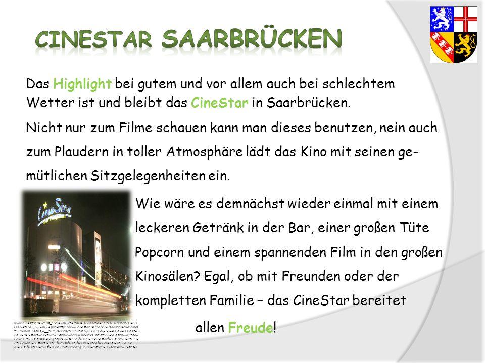 Das Highlight bei gutem und vor allem auch bei schlechtem Wetter ist und bleibt das CineStar in Saarbrücken. Nicht nur zum Filme schauen kann man dies