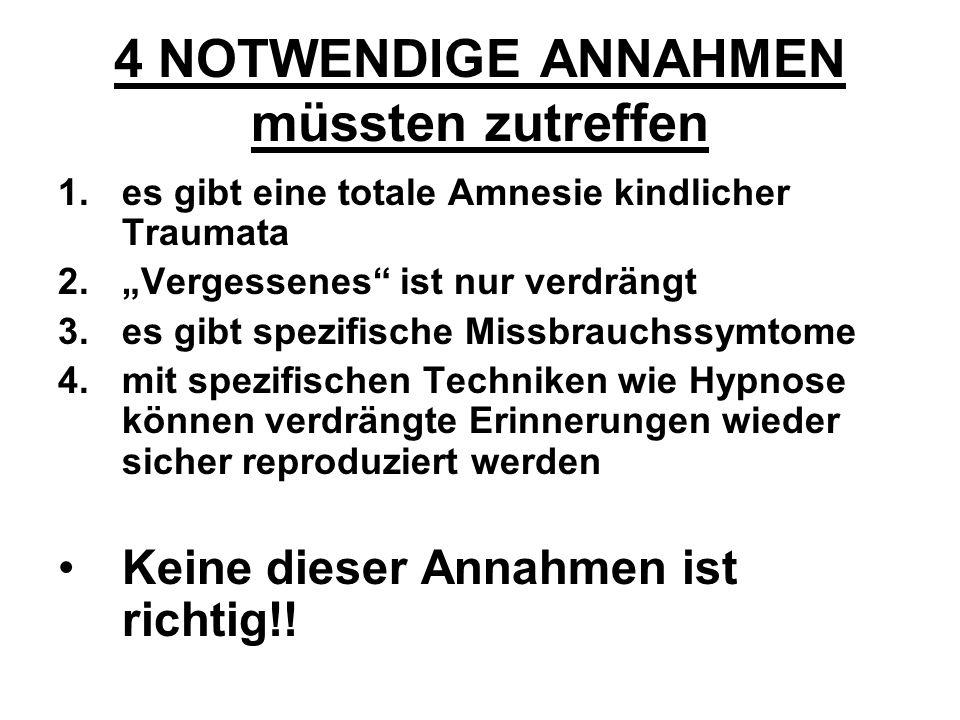 4 NOTWENDIGE ANNAHMEN müssten zutreffen 1.es gibt eine totale Amnesie kindlicher Traumata 2.Vergessenes ist nur verdrängt 3.es gibt spezifische Missbr