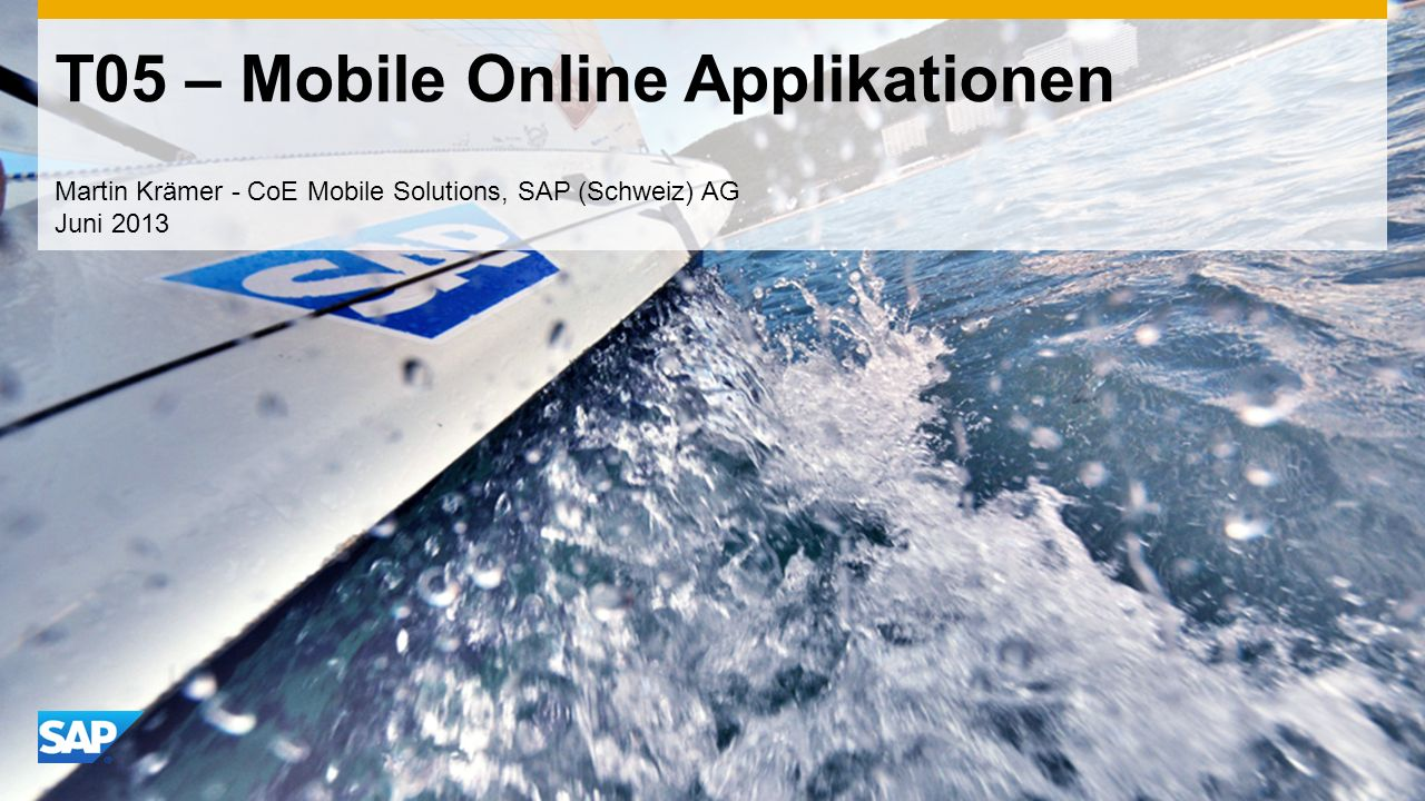 T05 – Mobile Online Applikationen Martin Krämer - CoE Mobile Solutions, SAP (Schweiz) AG Juni 2013