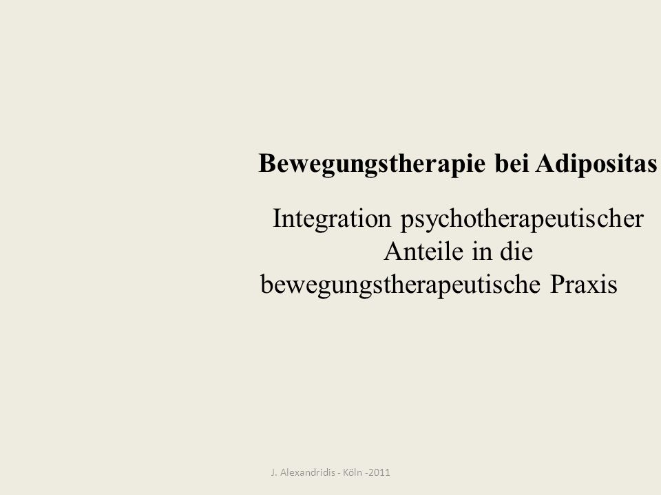 J. Alexandridis - Köln -2011 Bewegungstherapie bei Adipositas Integration psychotherapeutischer Anteile in die bewegungstherapeutische Praxis