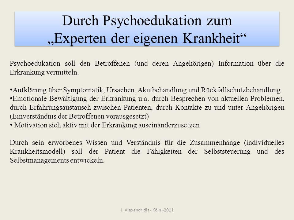 Durch Psychoedukation zum Experten der eigenen Krankheit J. Alexandridis - Köln -2011 Psychoedukation soll den Betroffenen (und deren Angehörigen) Inf