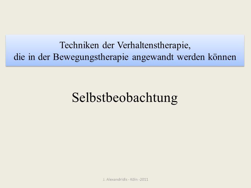 Techniken der Verhaltenstherapie, die in der Bewegungstherapie angewandt werden können Selbstbeobachtung J. Alexandridis - Köln -2011