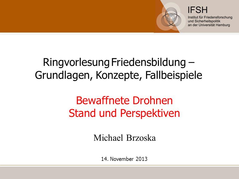Ringvorlesung Friedensbildung – Grundlagen, Konzepte, Fallbeispiele Bewaffnete Drohnen Stand und Perspektiven Michael Brzoska 14. November 2013