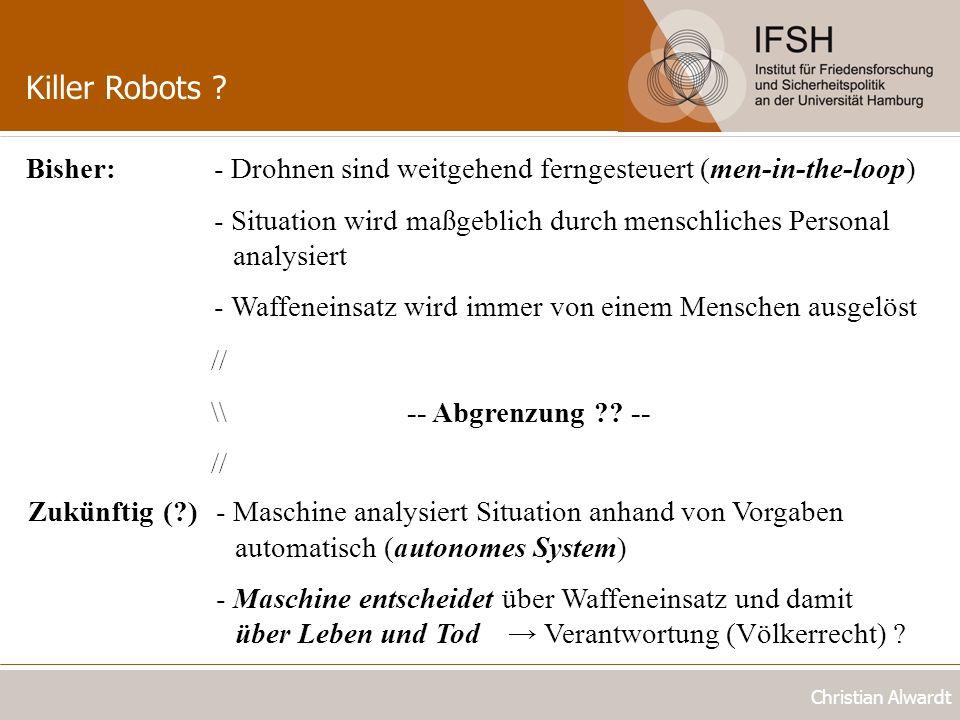 Killer Robots ? Christian Alwardt Bisher:- Drohnen sind weitgehend ferngesteuert (men-in-the-loop) - Situation wird maßgeblich durch menschliches Pers