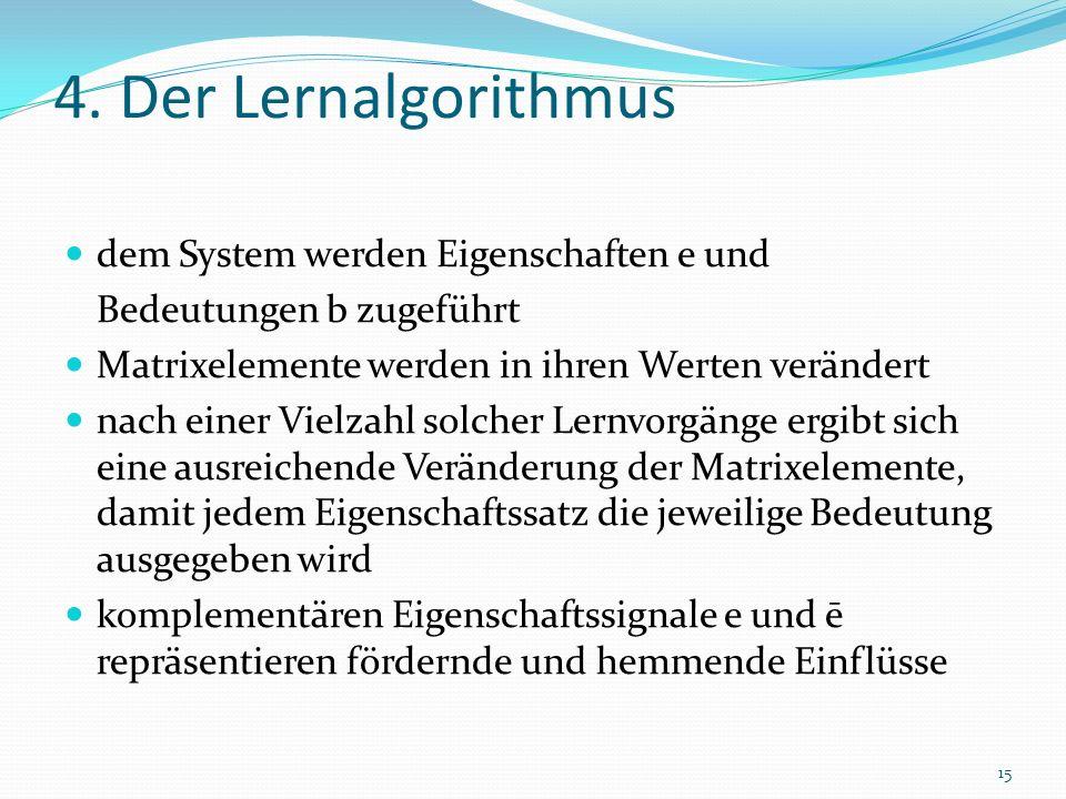 4. Der Lernalgorithmus dem System werden Eigenschaften e und Bedeutungen b zugeführt Matrixelemente werden in ihren Werten verändert nach einer Vielza