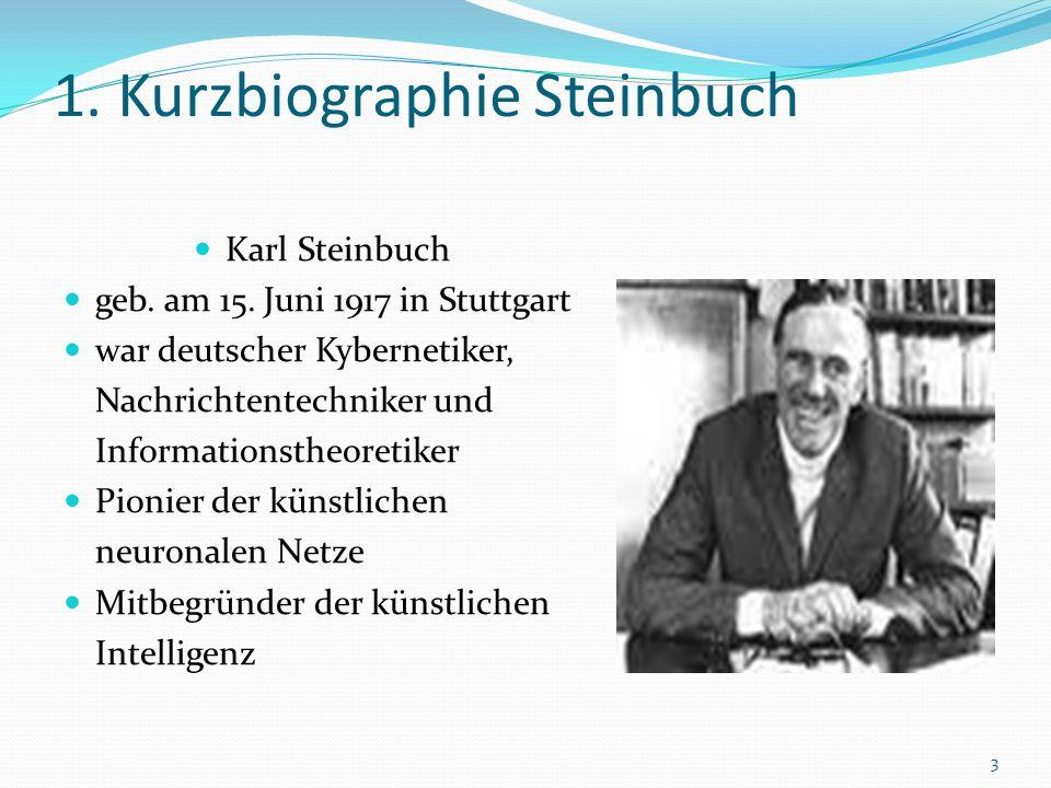 1. Kurzbiographie Steinbuch Karl Steinbuch geb. am 15. Juni 1917 in Stuttgart war deutscher Kybernetiker, Nachrichtentechniker und Informationstheoret