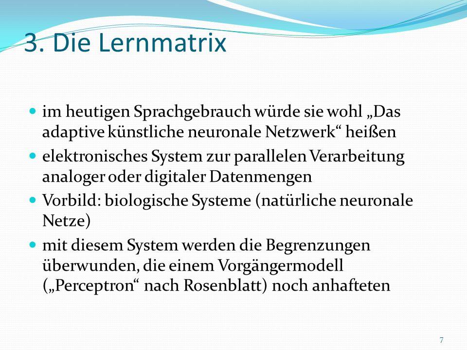 3. Die Lernmatrix im heutigen Sprachgebrauch würde sie wohl Das adaptive künstliche neuronale Netzwerk heißen elektronisches System zur parallelen Ver