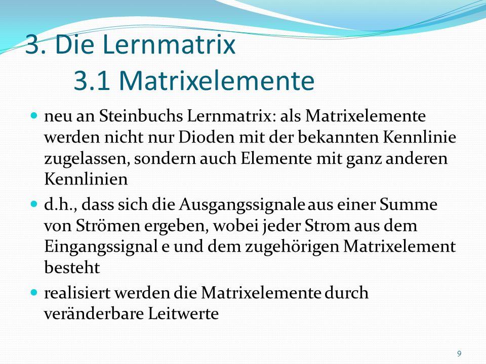 3. Die Lernmatrix 3.1 Matrixelemente neu an Steinbuchs Lernmatrix: als Matrixelemente werden nicht nur Dioden mit der bekannten Kennlinie zugelassen,