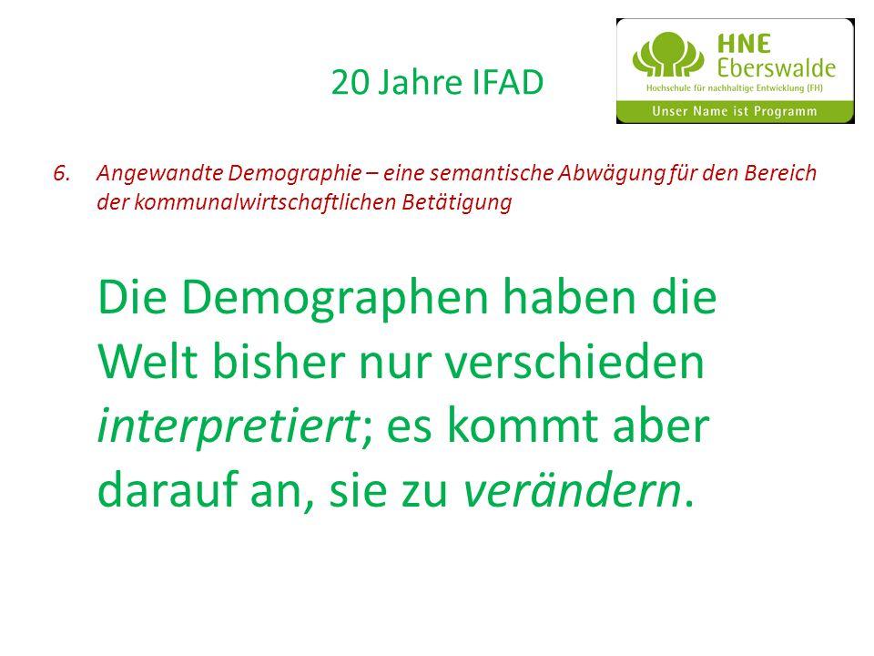 20 Jahre IFAD 6.Angewandte Demographie – eine semantische Abwägung für den Bereich der kommunalwirtschaftlichen Betätigung Die Demographen haben die W