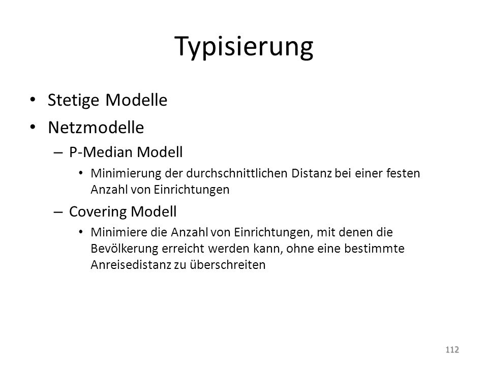 Typisierung Stetige Modelle Netzmodelle – P-Median Modell Minimierung der durchschnittlichen Distanz bei einer festen Anzahl von Einrichtungen – Cover