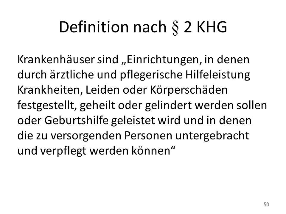 Definition nach § 2 KHG Krankenhäuser sind Einrichtungen, in denen durch ärztliche und pflegerische Hilfeleistung Krankheiten, Leiden oder Körperschäd