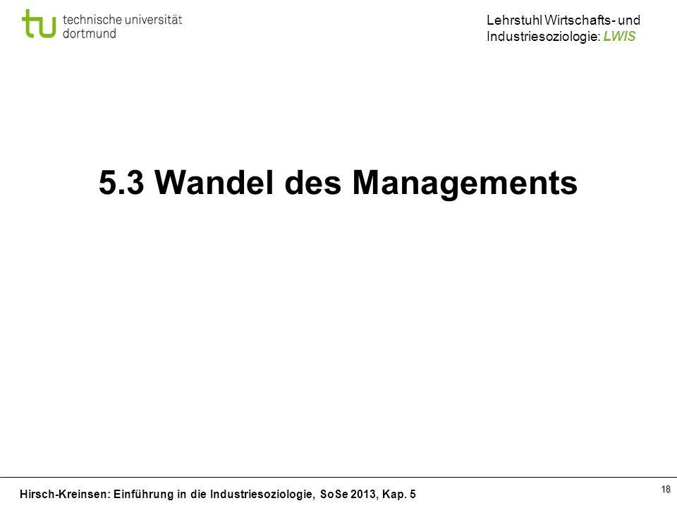 Hirsch-Kreinsen: Einführung in die Industriesoziologie, SoSe 2013, Kap. 5 Lehrstuhl Wirtschafts- und Industriesoziologie: LWIS 18 5.3 Wandel des Manag