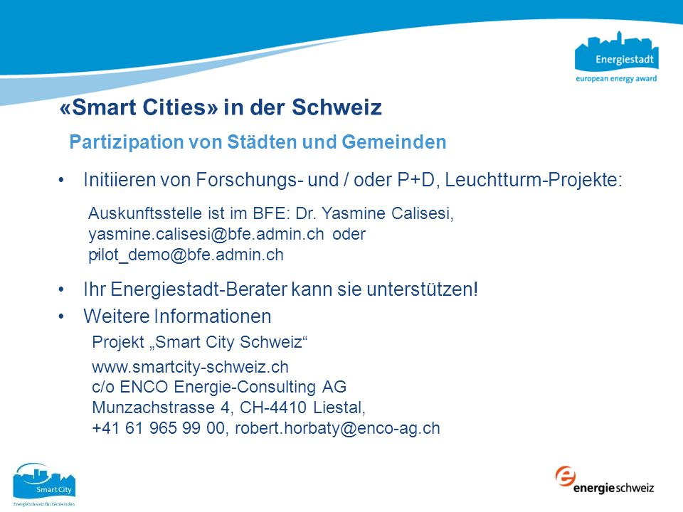 «Smart Cities» in der Schweiz Partizipation von Städten und Gemeinden Initiieren von Forschungs- und / oder P+D, Leuchtturm-Projekte: Ihr Energiestadt