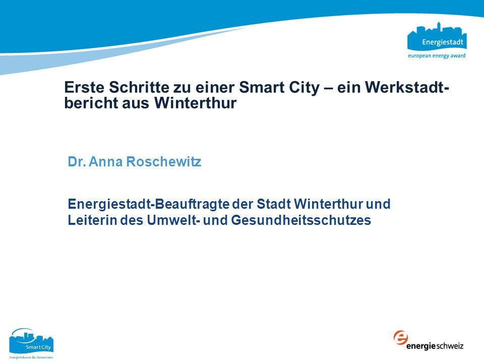 Erste Schritte zu einer Smart City – ein Werkstadt- bericht aus Winterthur Dr. Anna Roschewitz Energiestadt-Beauftragte der Stadt Winterthur und Leite