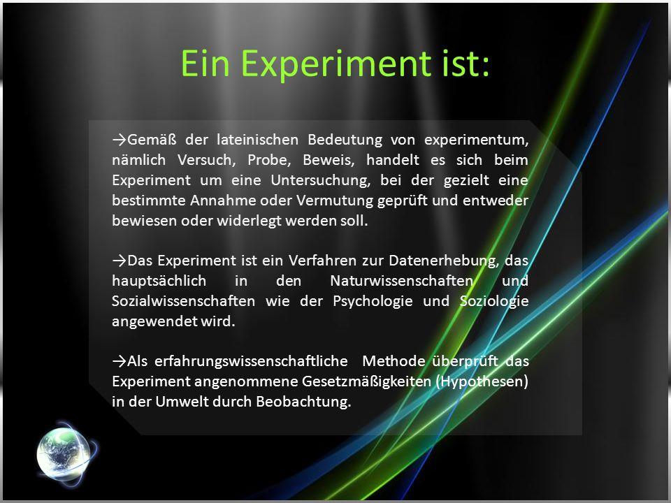 Ein Experiment ist: Gemäß der lateinischen Bedeutung von experimentum, nämlich Versuch, Probe, Beweis, handelt es sich beim Experiment um eine Untersu