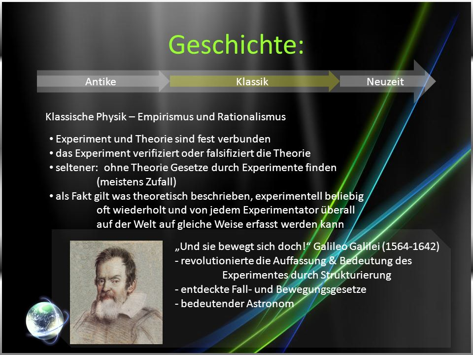 Geschichte: AntikeKlassikNeuzeit Klassische Physik – Empirismus und Rationalismus Experiment und Theorie sind fest verbunden das Experiment verifizier