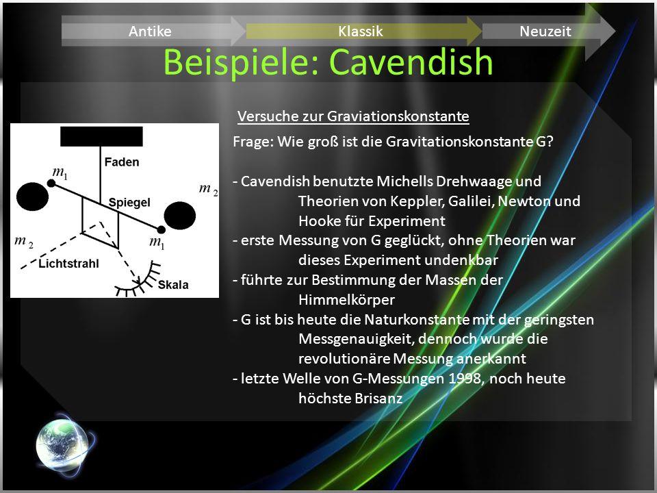 Beispiele: Cavendish AntikeKlassikNeuzeit Versuche zur Graviationskonstante Frage: Wie groß ist die Gravitationskonstante G? - Cavendish benutzte Mich