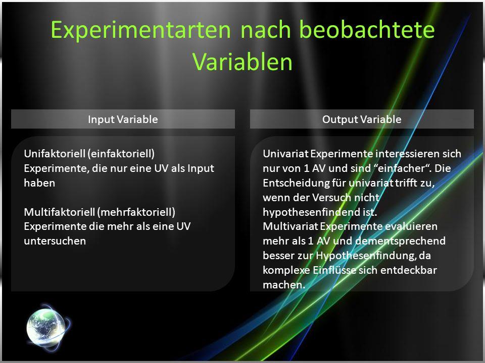 Experimentarten nach beobachtete Variablen Unifaktoriell (einfaktoriell) Experimente, die nur eine UV als Input haben Multifaktoriell (mehrfaktoriell)