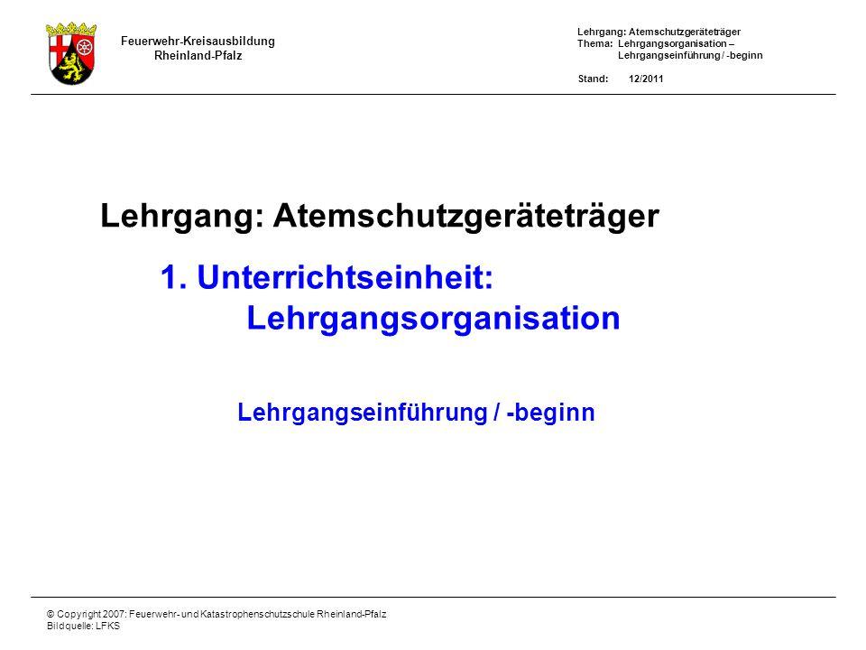 Lehrgang: Atemschutzgeräteträger Thema: Lehrgangsorganisation – Lehrgangseinführung / -beginn Stand: 12/2011 Feuerwehr-Kreisausbildung Rheinland-Pfalz