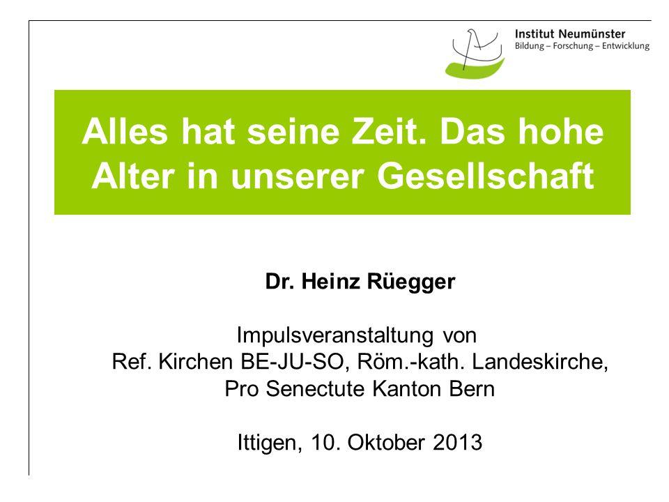 Alles hat seine Zeit. Das hohe Alter in unserer Gesellschaft Dr. Heinz Rüegger Impulsveranstaltung von Ref. Kirchen BE-JU-SO, Röm.-kath. Landeskirche,