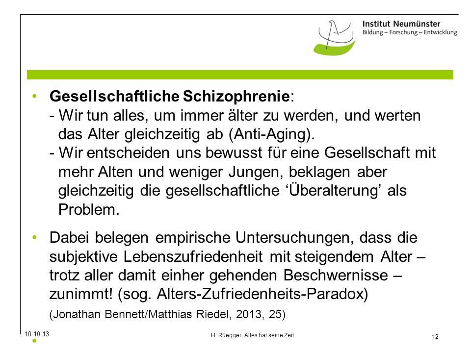 10.10.13 12 H. Rüegger, Alles hat seine Zeit Gesellschaftliche Schizophrenie: - Wir tun alles, um immer älter zu werden, und werten das Alter gleichze