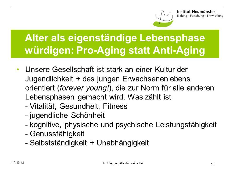 10.10.13 15 H. Rüegger, Alles hat seine Zeit Alter als eigenständige Lebensphase würdigen: Pro-Aging statt Anti-Aging Unsere Gesellschaft ist stark an