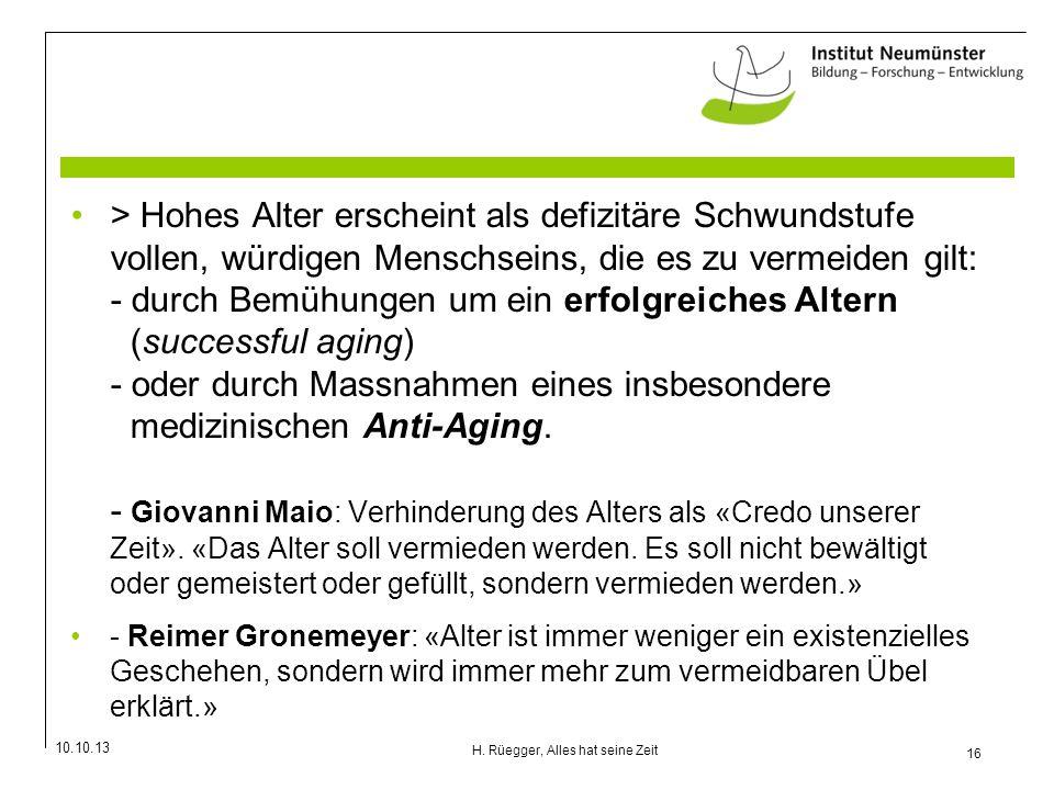 10.10.13 16 H. Rüegger, Alles hat seine Zeit > Hohes Alter erscheint als defizitäre Schwundstufe vollen, würdigen Menschseins, die es zu vermeiden gil
