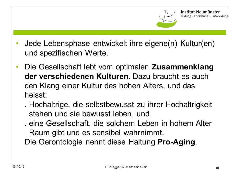 10.10.13 18 H. Rüegger, Alles hat seine Zeit Jede Lebensphase entwickelt ihre eigene(n) Kultur(en) und spezifischen Werte. Die Gesellschaft lebt vom o