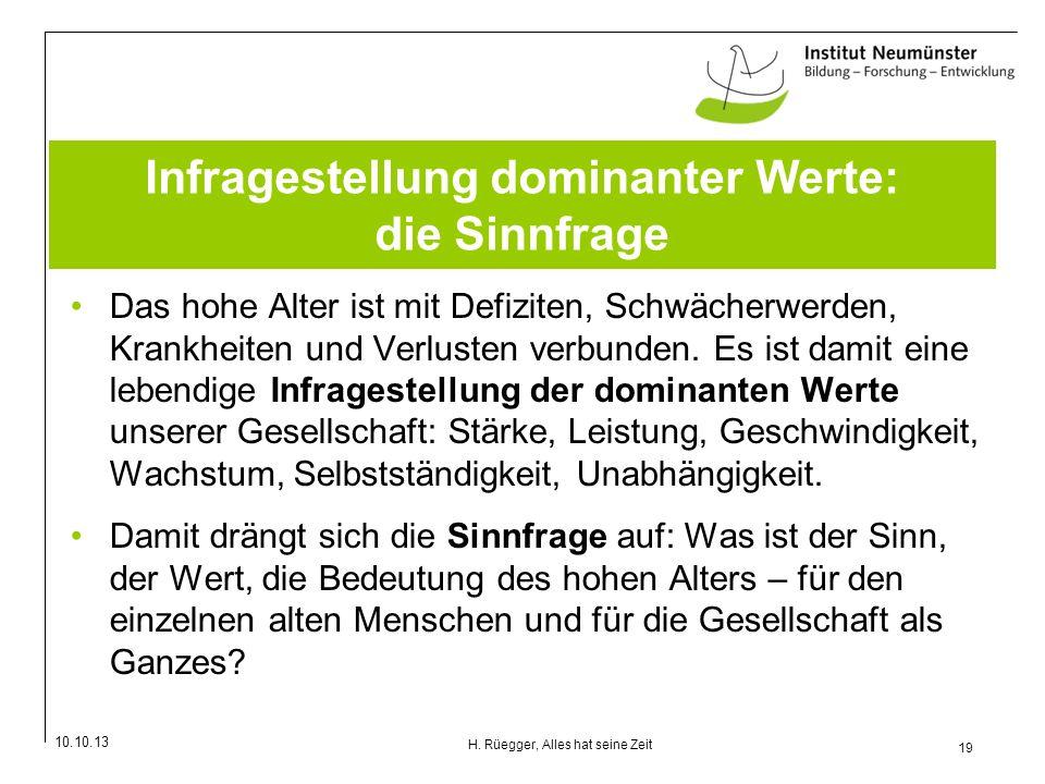 10.10.13 19 H. Rüegger, Alles hat seine Zeit Infragestellung dominanter Werte: die Sinnfrage Das hohe Alter ist mit Defiziten, Schwächerwerden, Krankh