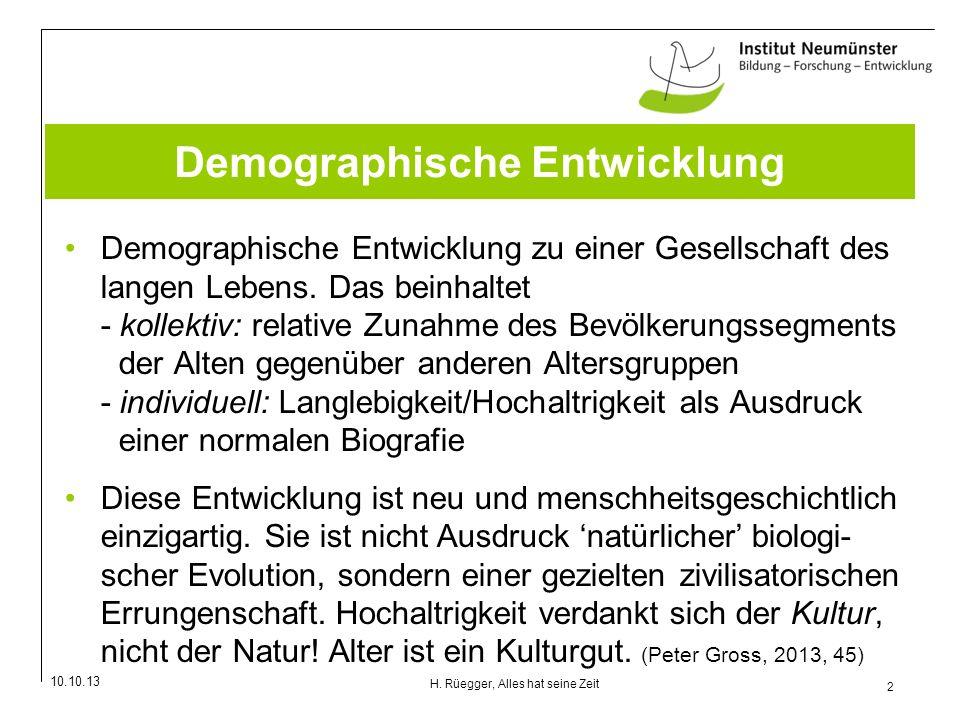10.10.13 2 H. Rüegger, Alles hat seine Zeit Demographische Entwicklung Demographische Entwicklung zu einer Gesellschaft des langen Lebens. Das beinhal