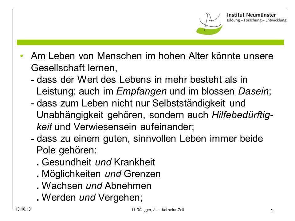 10.10.13 21 H. Rüegger, Alles hat seine Zeit Am Leben von Menschen im hohen Alter könnte unsere Gesellschaft lernen, - dass der Wert des Lebens in meh
