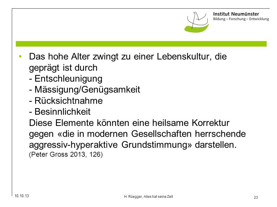 10.10.13 23 H. Rüegger, Alles hat seine Zeit Das hohe Alter zwingt zu einer Lebenskultur, die geprägt ist durch - Entschleunigung - Mässigung/Genügsam