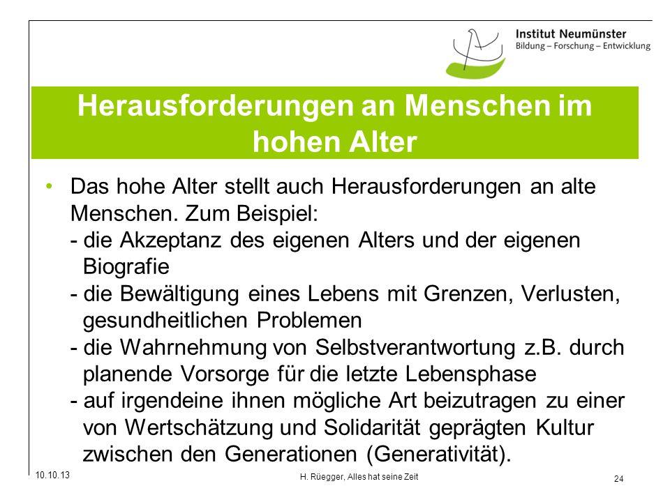 10.10.13 24 H. Rüegger, Alles hat seine Zeit Herausforderungen an Menschen im hohen Alter Das hohe Alter stellt auch Herausforderungen an alte Mensche