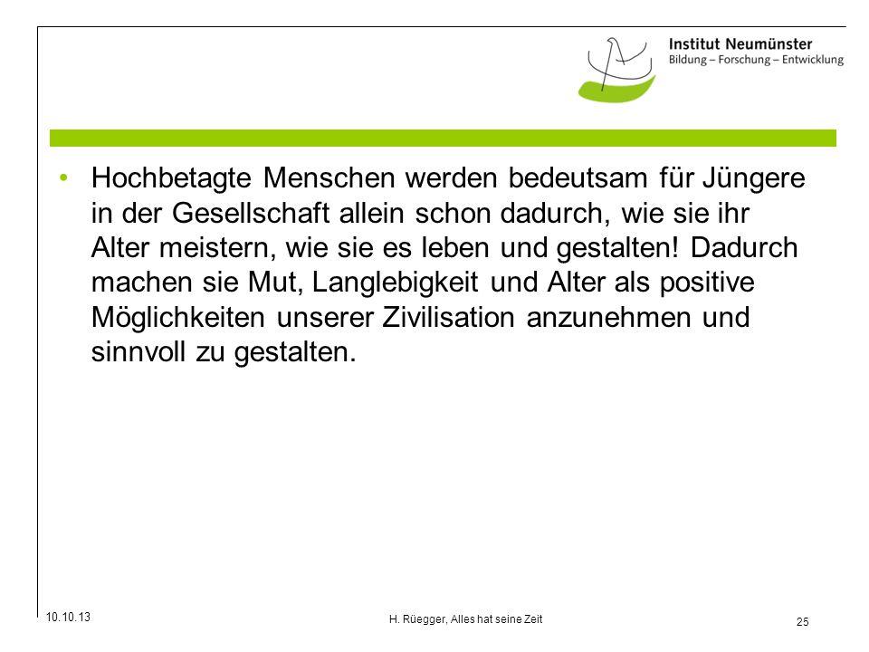 10.10.13 25 H. Rüegger, Alles hat seine Zeit Hochbetagte Menschen werden bedeutsam für Jüngere in der Gesellschaft allein schon dadurch, wie sie ihr A