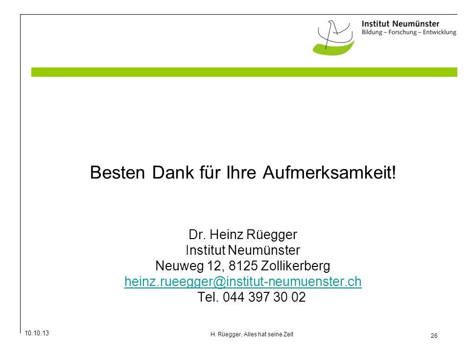 10.10.13 26 H. Rüegger, Alles hat seine Zeit Besten Dank für Ihre Aufmerksamkeit! Dr. Heinz Rüegger Institut Neumünster Neuweg 12, 8125 Zollikerberg h