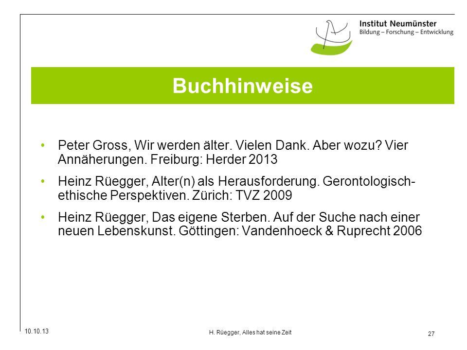 10.10.13 27 H. Rüegger, Alles hat seine Zeit Buchhinweise Peter Gross, Wir werden älter. Vielen Dank. Aber wozu? Vier Annäherungen. Freiburg: Herder 2